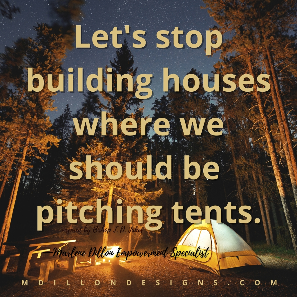 """Image of a camping site with tent and wood fire. Text states, """"Let's stop building houses where we should be pitching tents."""" Inspired by T. D. Jakes. Marlene Dillon Empowerment Specialist. mdillondesigns.com"""