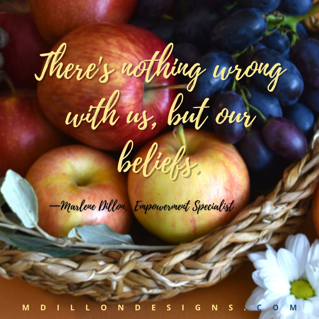 """Image of a colorful basket of various fruits. Text states, """"There's nothing wrong with us, but our beliefs.""""  Marlene Dillon Empowerment Specialist mdillondesigns.com"""