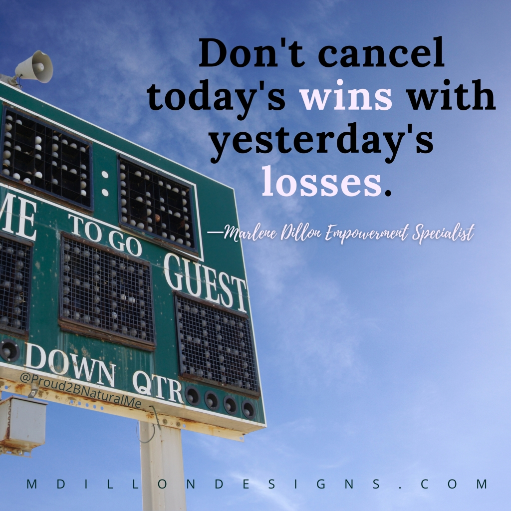 """Image of a scoreboard against a blue sky. Text states: """"Don't cancel today's wins with yesterday's losses."""" Marlene Dillon Empowerment Specialist  mdillondesigns.com"""