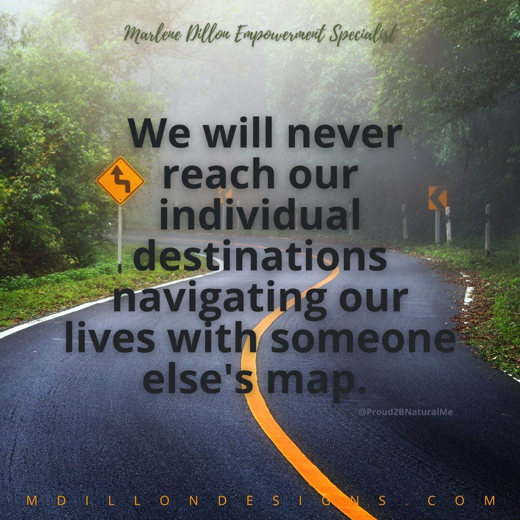 Image of a winding road with trees on both sides. Text states We will never reach our individual destinations navigating our lives with someone else's map. Marlene Dillon Empowerment Specialist mdillondesigns.com
